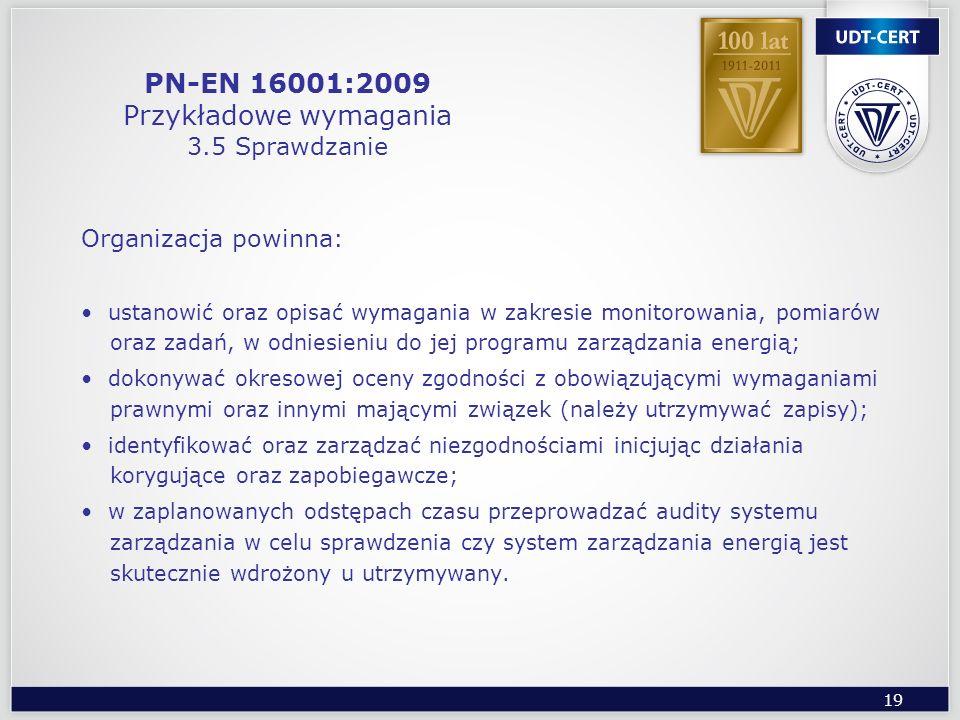 19 PN-EN 16001:2009 Przykładowe wymagania 3.5 Sprawdzanie Organizacja powinna: ustanowić oraz opisać wymagania w zakresie monitorowania, pomiarów oraz