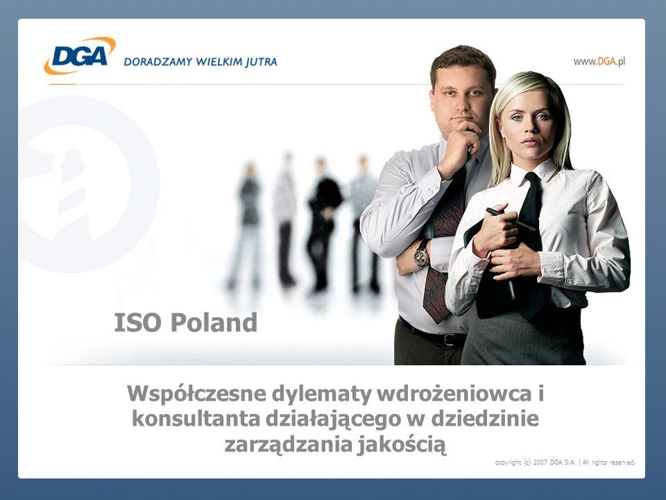 copyright (c) 2007 DGA S.A. | All rights reserved. Współczesne dylematy wdrożeniowca i konsultanta działającego w dziedzinie zarządzania jakością ISO
