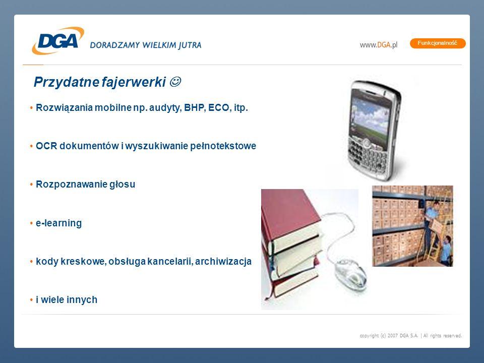 copyright (c) 2007 DGA S.A. | All rights reserved. Funkcjonalność Przydatne fajerwerki Rozwiązania mobilne np. audyty, BHP, ECO, itp. OCR dokumentów i
