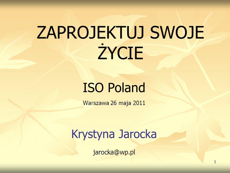 1 ZAPROJEKTUJ SWOJE ŻYCIE ISO Poland Warszawa 26 maja 2011 Krystyna Jarocka jarocka@wp.pl