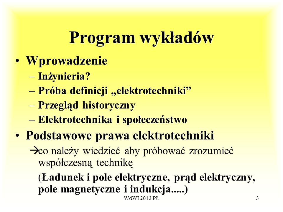 WdWI 2013 PŁ3 Program wykładów WprowadzenieWprowadzenie –Inżynieria? –Próba definicji elektrotechniki –Przegląd historyczny –Elektrotechnika i społecz