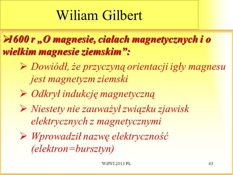 WdWI 2013 PŁ43 Wiliam Gilbert 1600 1600 r O magnesie, ciałach magnetycznych i o wielkim magnesie ziemskim: Dowiódł, że przyczyną orientacji igły magne