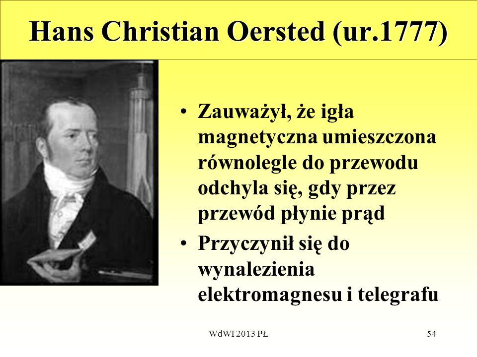 WdWI 2013 PŁ54 Hans Christian Oersted (ur.1777) Zauważył, że igła magnetyczna umieszczona równolegle do przewodu odchyla się, gdy przez przewód płynie
