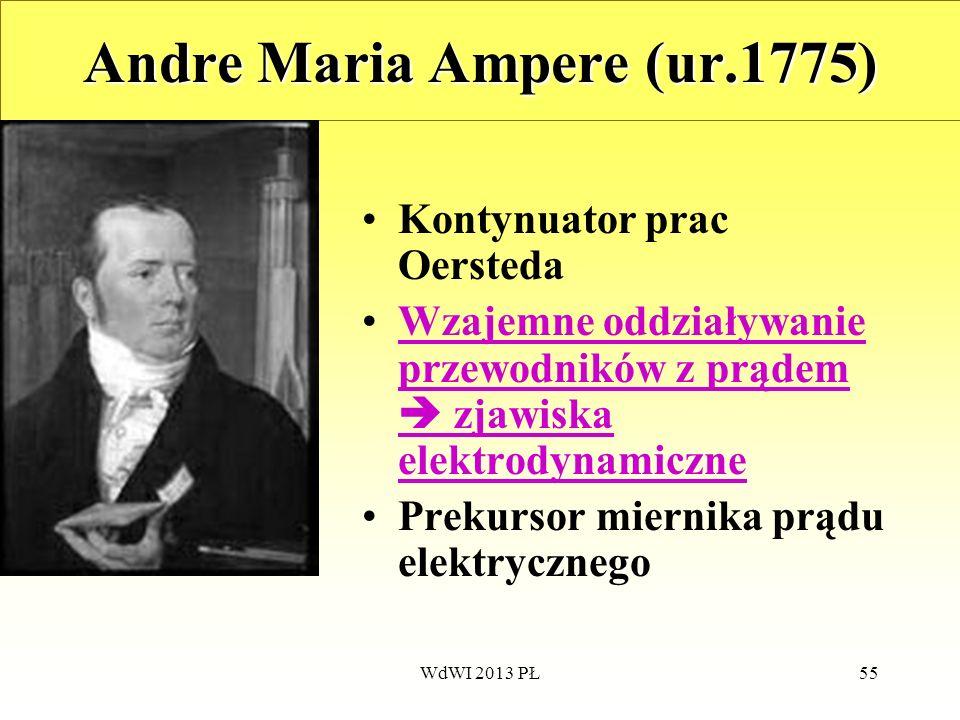 WdWI 2013 PŁ55 Andre Maria Ampere (ur.1775) Kontynuator prac Oersteda Wzajemne oddziaływanie przewodników z prądem zjawiska elektrodynamiczneWzajemne