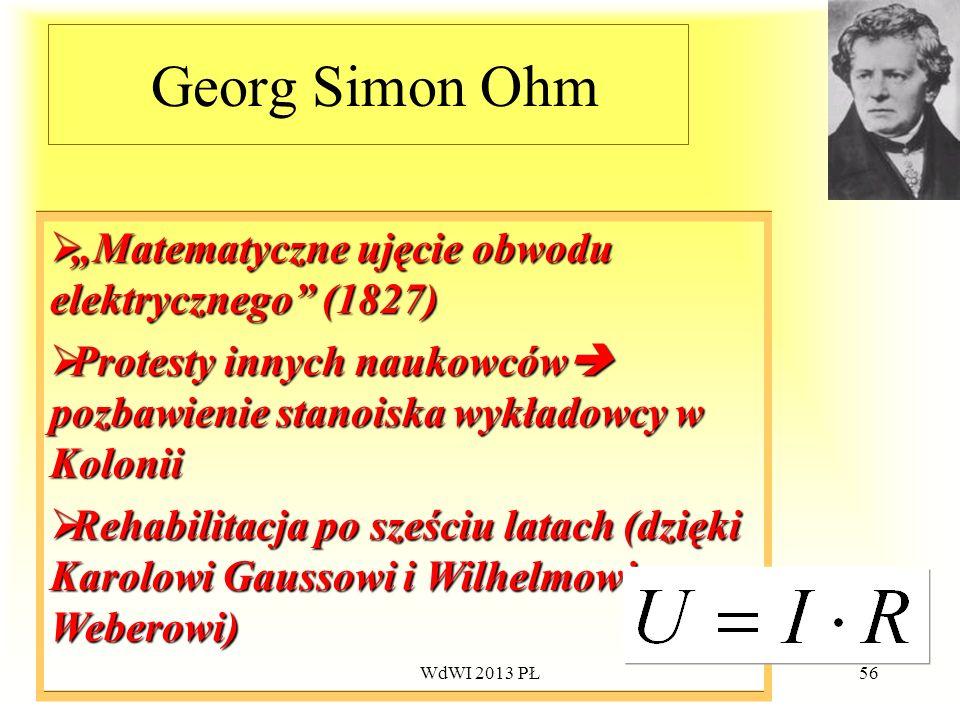 WdWI 2013 PŁ56 Georg Simon Ohm Matematyczne ujęcie obwodu elektrycznego (1827) Matematyczne ujęcie obwodu elektrycznego (1827) Protesty innych naukowc