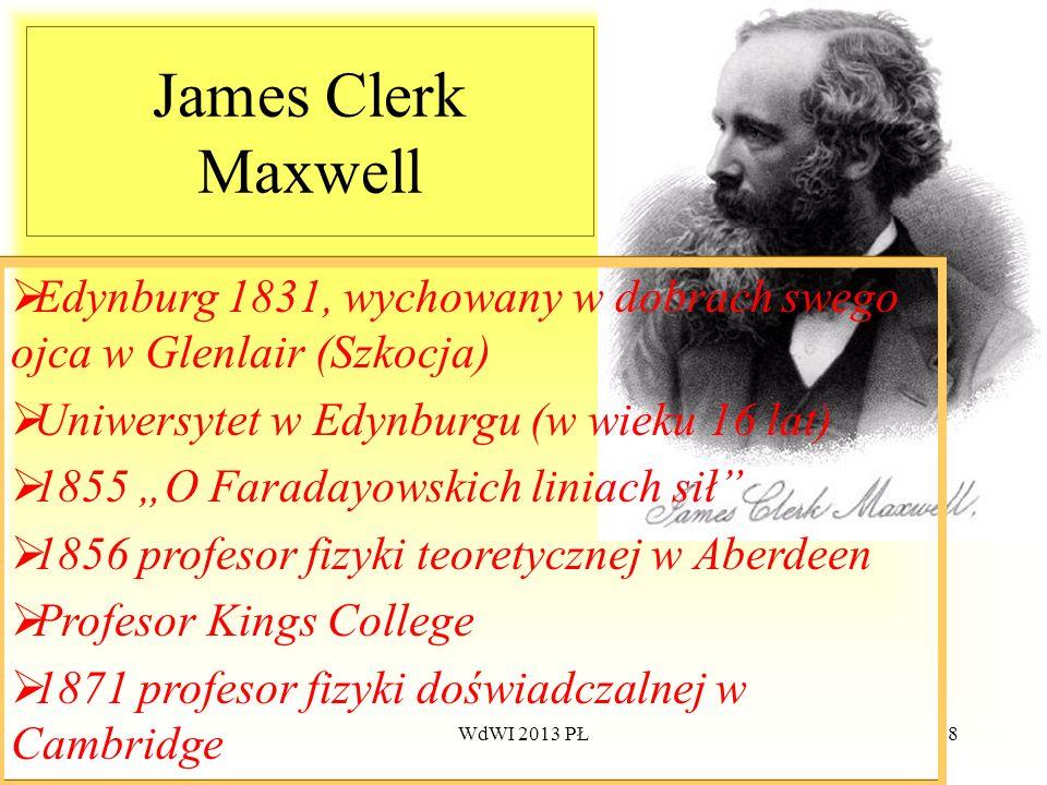 WdWI 2013 PŁ58 James Clerk Maxwell Edynburg 1831, wychowany w dobrach swego ojca w Glenlair (Szkocja) Uniwersytet w Edynburgu (w wieku 16 lat) 1855 O