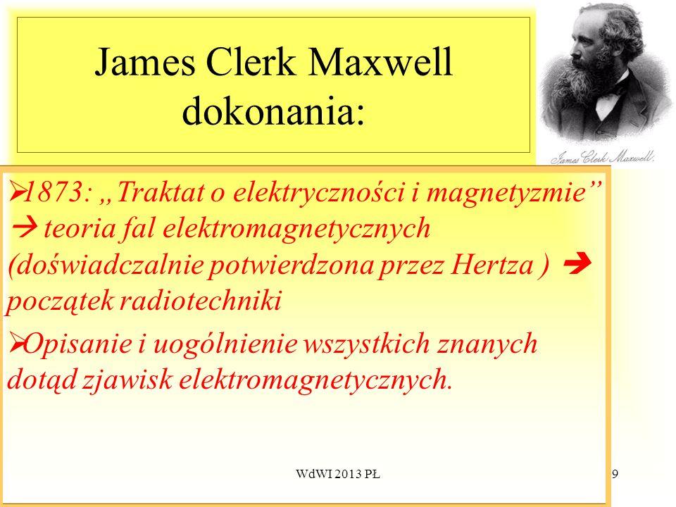 WdWI 2013 PŁ59 James Clerk Maxwell dokonania: 1873: Traktat o elektryczności i magnetyzmie teoria fal elektromagnetycznych (doświadczalnie potwierdzon