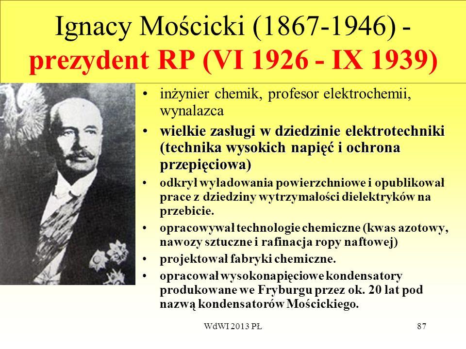 WdWI 2013 PŁ87 Ignacy Mościcki (1867-1946) - prezydent RP (VI 1926 - IX 1939) inżynier chemik, profesor elektrochemii, wynalazca wielkie zasługi w dzi