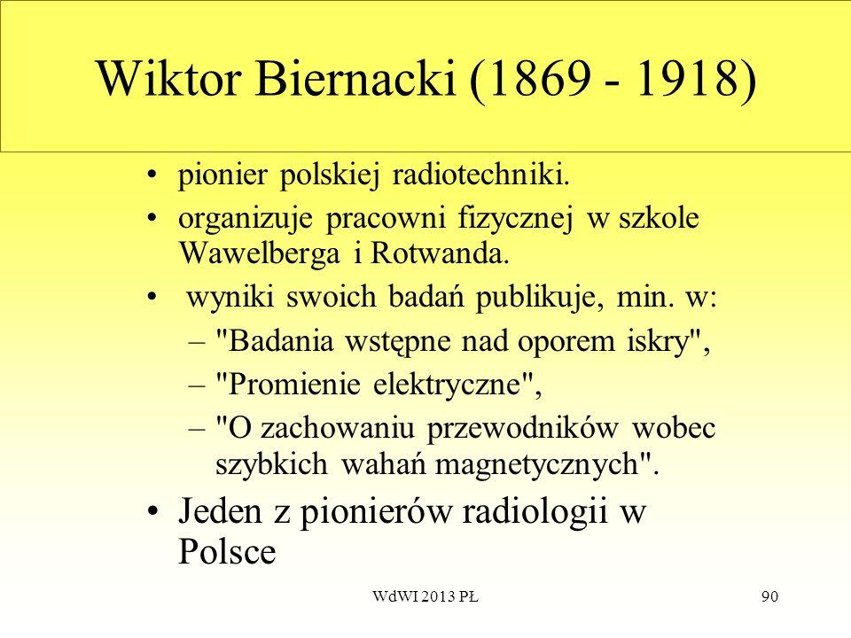 WdWI 2013 PŁ90 Wiktor Biernacki (1869 - 1918) pionier polskiej radiotechniki. organizuje pracowni fizycznej w szkole Wawelberga i Rotwanda. wyniki swo