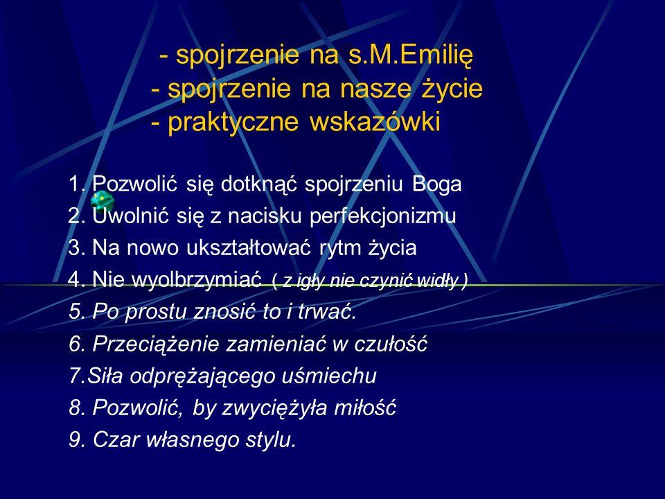 - spojrzenie na s.M.Emilię - spojrzenie na nasze życie - praktyczne wskazówki 1. Pozwolić się dotknąć spojrzeniu Boga 2. Uwolnić się z nacisku perfekc