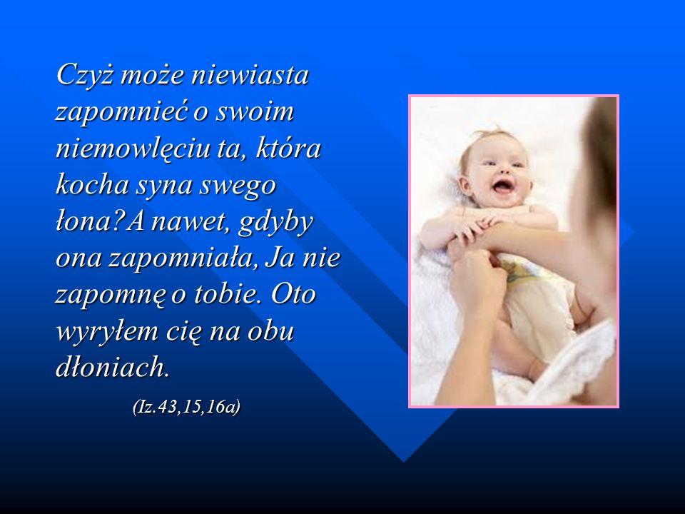 Czyż może niewiasta zapomnieć o swoim niemowlęciu ta, która kocha syna swego łona?A nawet, gdyby ona zapomniała, Ja nie zapomnę o tobie. Oto wyryłem c