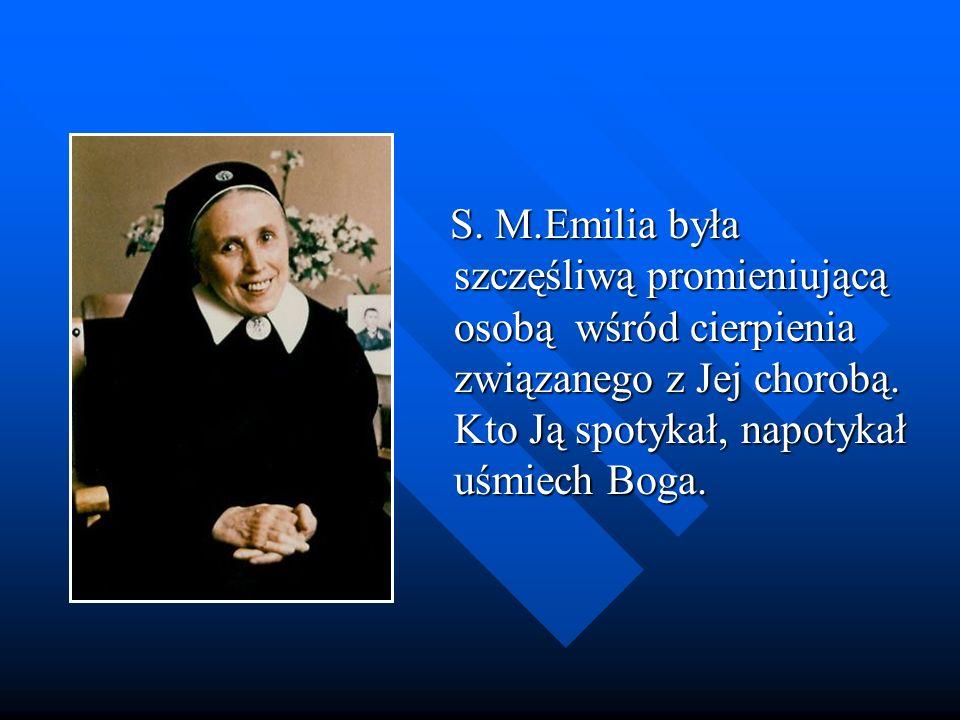 S. M.Emilia była szczęśliwą promieniującą osobą wśród cierpienia związanego z Jej chorobą. Kto Ją spotykał, napotykał uśmiech Boga. S. M.Emilia była s