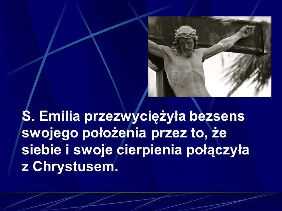 S. Emilia przezwyciężyła bezsens swojego położenia przez to, że siebie i swoje cierpienia połączyła z Chrystusem.