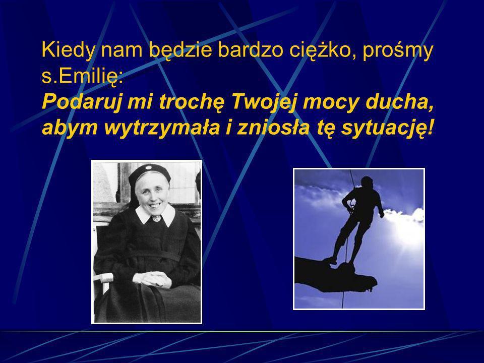 Kiedy nam będzie bardzo ciężko, prośmy s.Emilię: Podaruj mi trochę Twojej mocy ducha, abym wytrzymała i zniosła tę sytuację!