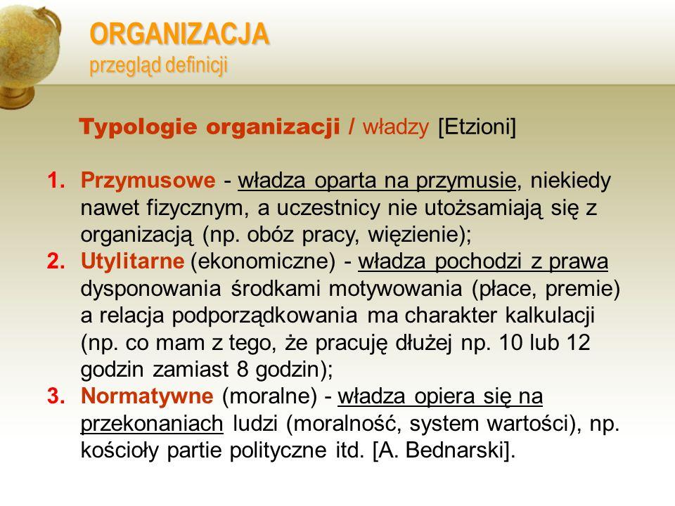 ORGANIZACJA przegląd definicji 1.Przymusowe - władza oparta na przymusie, niekiedy nawet fizycznym, a uczestnicy nie utożsamiają się z organizacją (np