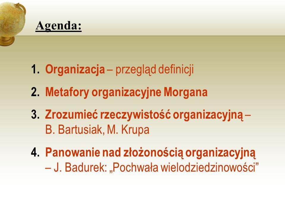 Agenda: 1.Organizacja – przegląd definicji 2.Metafory organizacyjne Morgana 3.Zrozumieć rzeczywistość organizacyjną – B. Bartusiak, M. Krupa 4.Panowan
