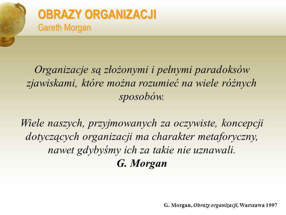 OBRAZY ORGANIZACJI Gareth Morgan G. Morgan, Obrazy organizacji, Warszawa 1997 Organizacje są złożonymi i pełnymi paradoksów zjawiskami, które można ro