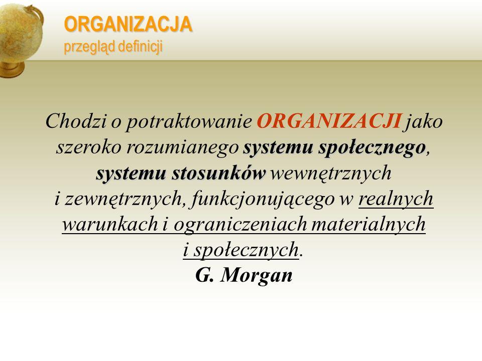 ORGANIZACJA przegląd definicji systemu społecznego systemu stosunków Chodzi o potraktowanie ORGANIZACJI jako szeroko rozumianego systemu społecznego,