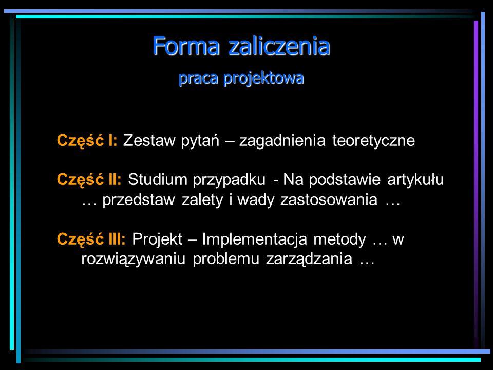 Forma zaliczenia praca projektowa Część I: Zestaw pytań – zagadnienia teoretyczne Część II: Studium przypadku - Na podstawie artykułu … przedstaw zalety i wady zastosowania … Część III: Projekt – Implementacja metody … w rozwiązywaniu problemu zarządzania …