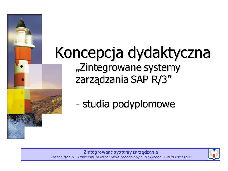 Marian Krupa – University of Information Technology and Management in Rzeszow CELEM głównym studiów jest zapoznanie ich słuchaczy z koncepcją zintegrowanych systemów zarządzania oraz praktycznym wykorzystaniu tych systemów w oparciu o oprogramowanie firmy SAP (R/3) w zarządzaniu współczesnym przedsiębiorstwem.
