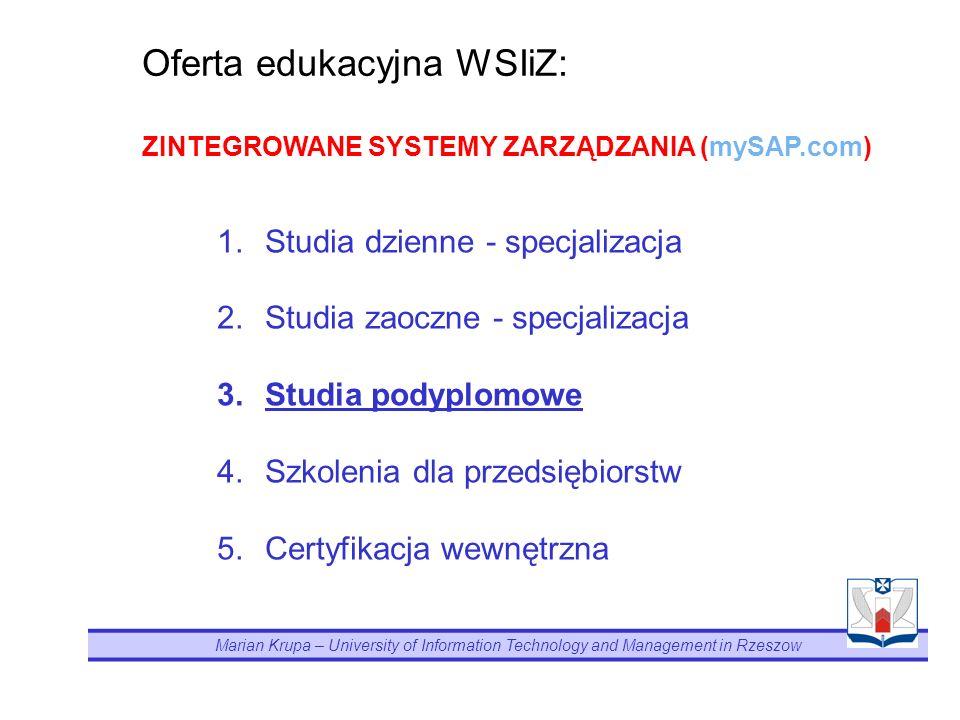 Marian Krupa – University of Information Technology and Management in Rzeszow 1.Studia dzienne - specjalizacja 2.Studia zaoczne - specjalizacja 3.Studia podyplomowe 4.Szkolenia dla przedsiębiorstw 5.Certyfikacja wewnętrzna Oferta edukacyjna WSIiZ: ZINTEGROWANE SYSTEMY ZARZĄDZANIA (mySAP.com)