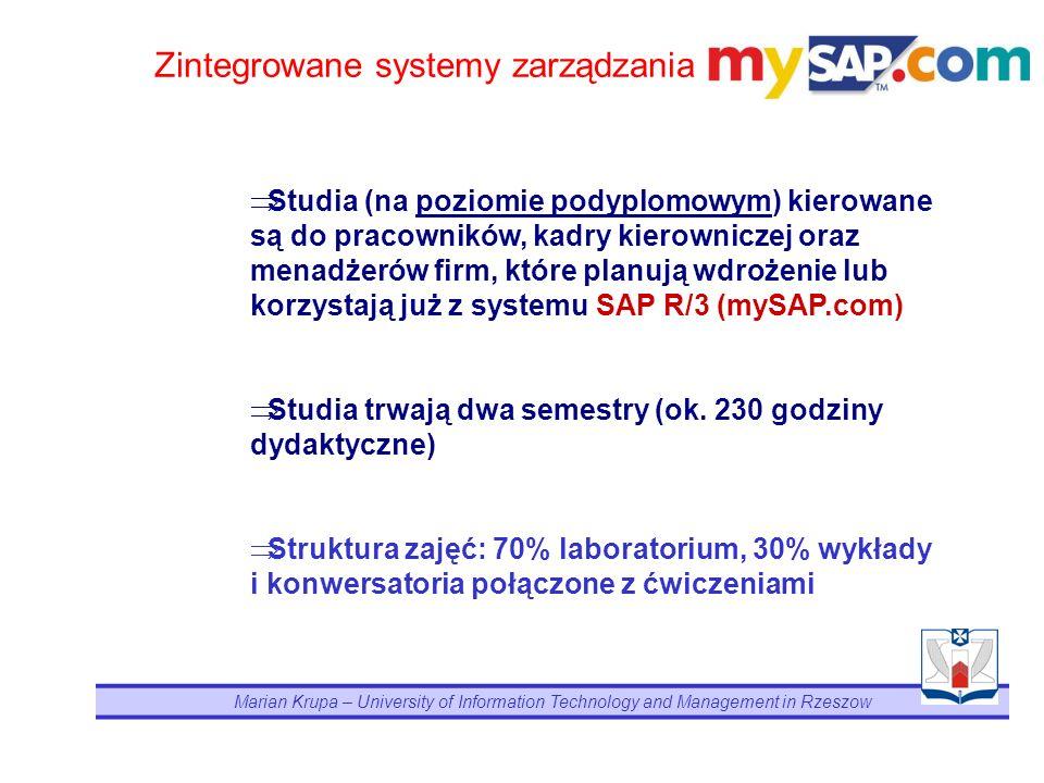Marian Krupa – University of Information Technology and Management in Rzeszow Zintegrowane systemy zarządzania Studia (na poziomie podyplomowym) kierowane są do pracowników, kadry kierowniczej oraz menadżerów firm, które planują wdrożenie lub korzystają już z systemu SAP R/3 (mySAP.com) Studia trwają dwa semestry (ok.
