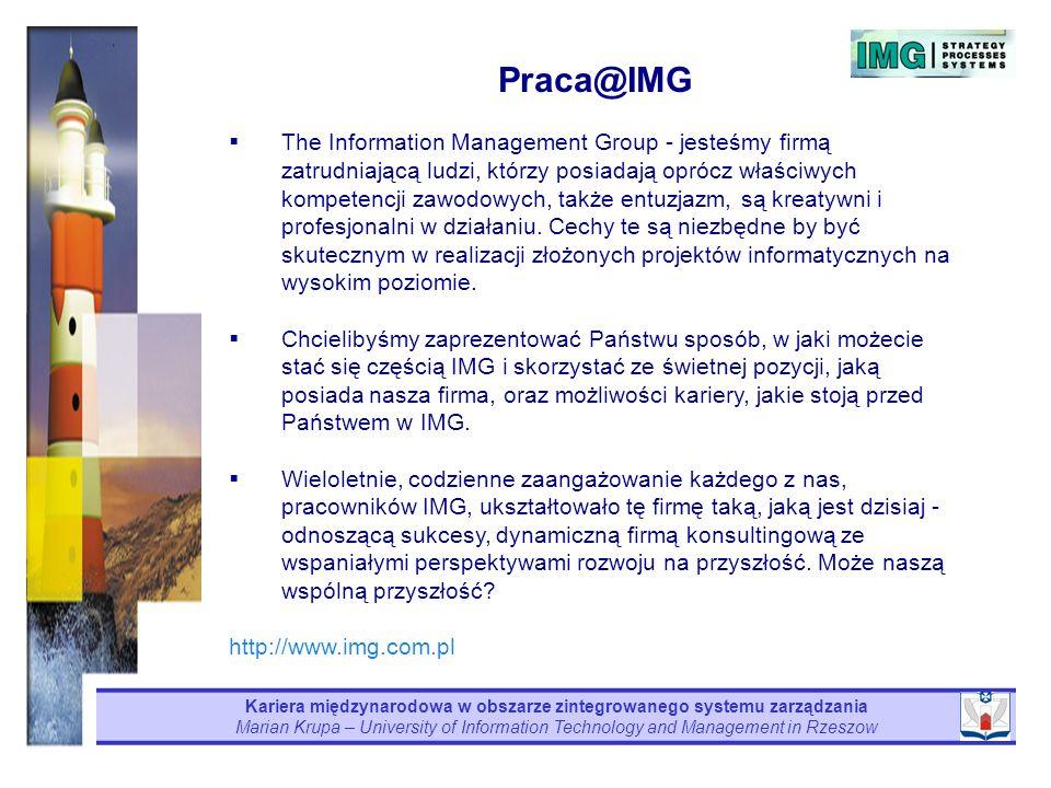 Kariera międzynarodowa w obszarze zintegrowanego systemu zarządzania Marian Krupa – University of Information Technology and Management in Rzeszow Praca@IMG The Information Management Group - jesteśmy firmą zatrudniającą ludzi, którzy posiadają oprócz właściwych kompetencji zawodowych, także entuzjazm, są kreatywni i profesjonalni w działaniu.