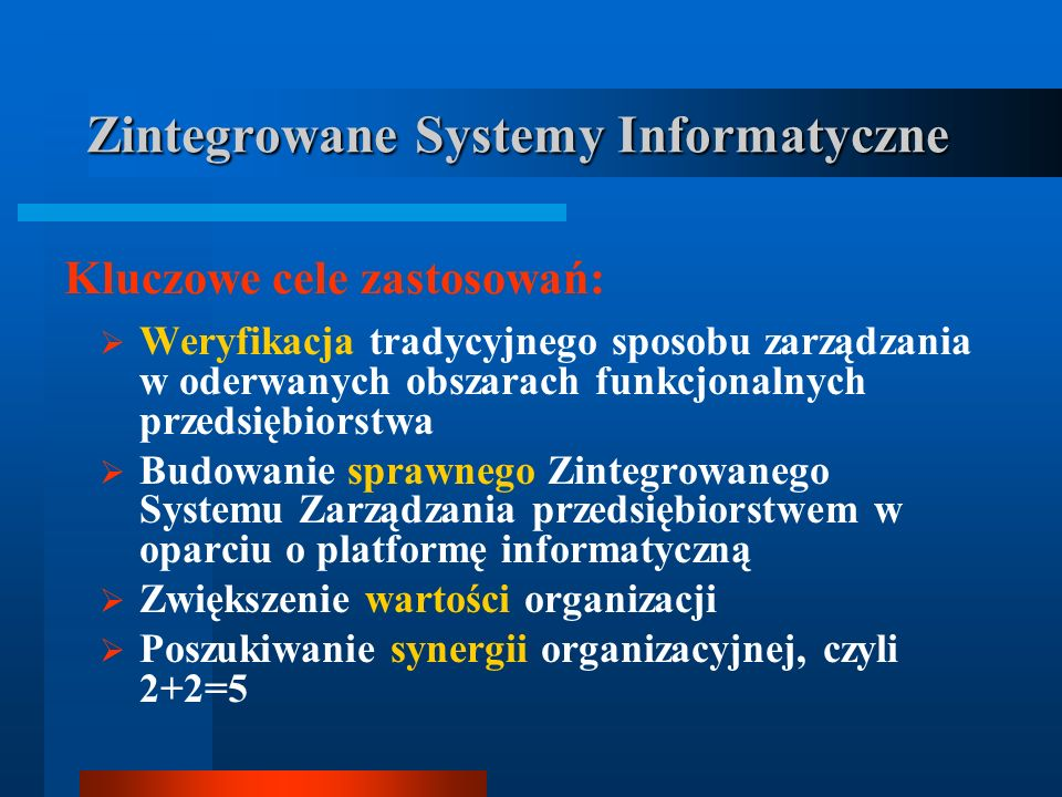 Weryfikacja tradycyjnego sposobu zarządzania w oderwanych obszarach funkcjonalnych przedsiębiorstwa Budowanie sprawnego Zintegrowanego Systemu Zarządzania przedsiębiorstwem w oparciu o platformę informatyczną Zwiększenie wartości organizacji Poszukiwanie synergii organizacyjnej, czyli 2+2=5 Kluczowe cele zastosowań: Zintegrowane Systemy Informatyczne