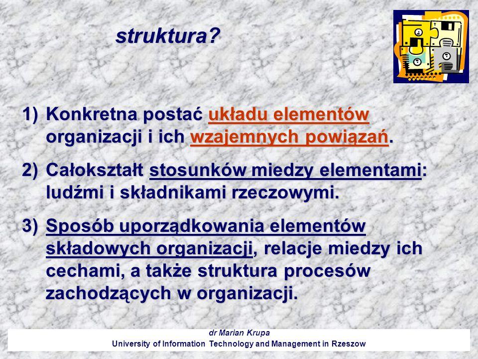 struktura? dr Marian Krupa University of Information Technology and Management in Rzeszow 1)Konkretna postać układu elementów organizacji i ich wzajem
