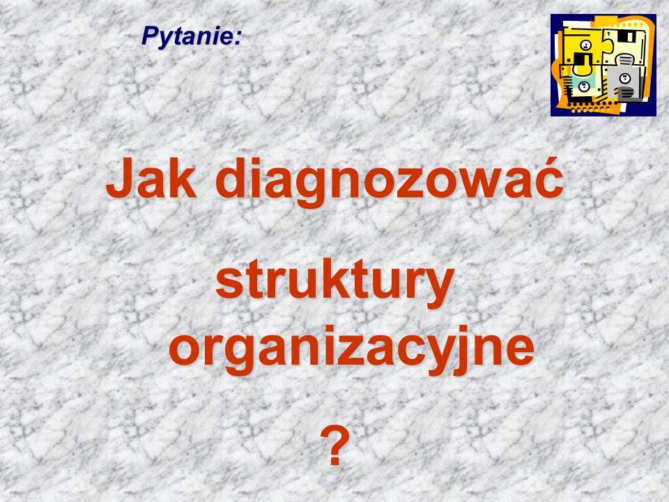 Pytanie: Jak diagnozować struktury organizacyjne ?