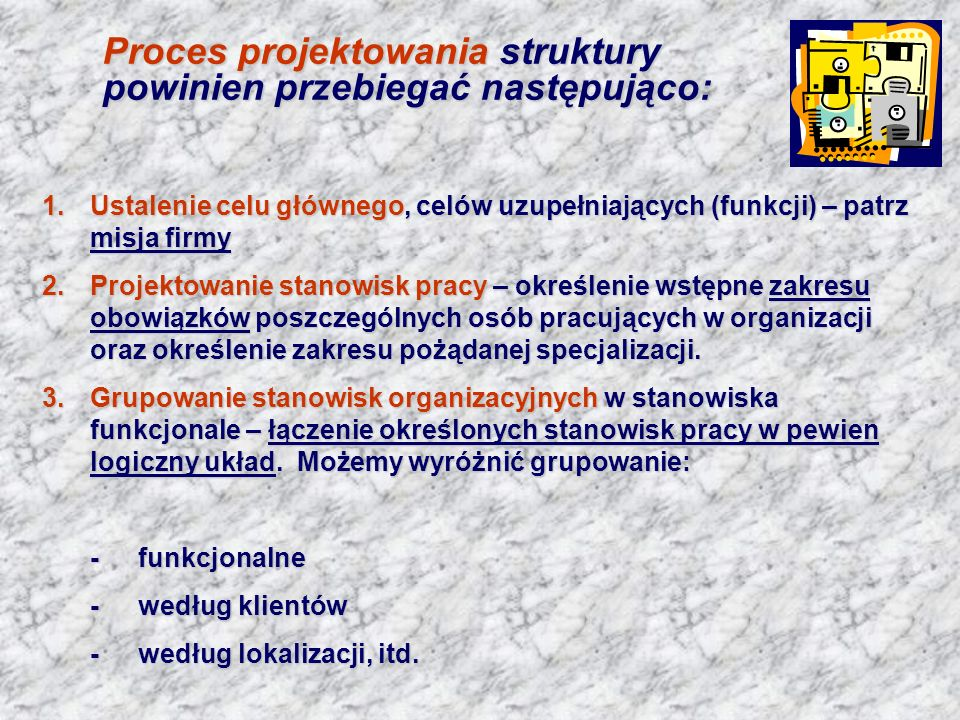 Proces projektowania struktury powinien przebiegać następująco: 1.Ustalenie celu głównego, celów uzupełniających (funkcji) – patrz misja firmy 2.Proje