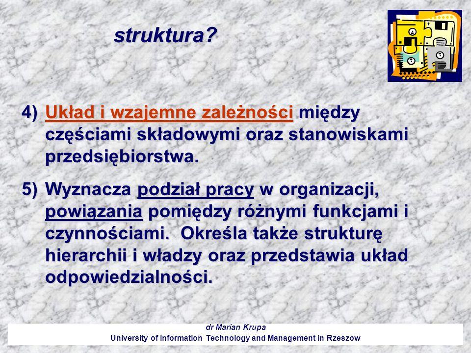 struktura? dr Marian Krupa University of Information Technology and Management in Rzeszow 4)Układ i wzajemne zależności między częściami składowymi or