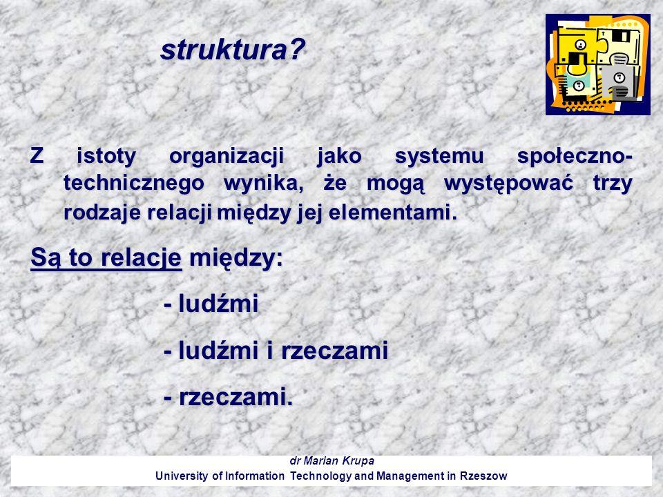 Struktura organizacyjna jest rezultatem: dr Marian Krupa University of Information Technology and Management in Rzeszow 1.Podziału pracy (zadań) między uczestników organizacji; 2.Podziału władzy w organizacji, tzn.