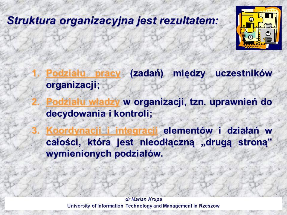 Do strukturalnych charakterystyk organizacji można zaliczyć: dr Marian Krupa University of Information Technology and Management in Rzeszow 1.Rozmiary struktury, jej wielkość wynikającą z wielkości organizacji; 2.Sposób rozczłonkowania całości i pogrupowania jej elementów oraz kryteria zastosowane do podziału i łączenia; 3.Liczbę szczebli hierarchicznych i rozpiętość kierowania, czyli liczbę osób podporządkowanych bezpośrednio jednemu kierownikowi 4.Stopień specjalizacji wyrażający się zróżnicowaniem zadań, głębokością podziału pracy i stopniem wykorzystania wiedzy i umiejętności fachowych pracowników; 5.Stopień centralizacji określający rozmieszczenie uprawnień do decydowania i odpowiedzialności, czyli podział władzy pomiędzy szczeble hierarchiczne organizacji; 6.Stopień sformalizowania, czyli zakres i stopień szczegółowości regulacji objętych strukturą formalną i ograniczających swobodę zachowań uczestników.