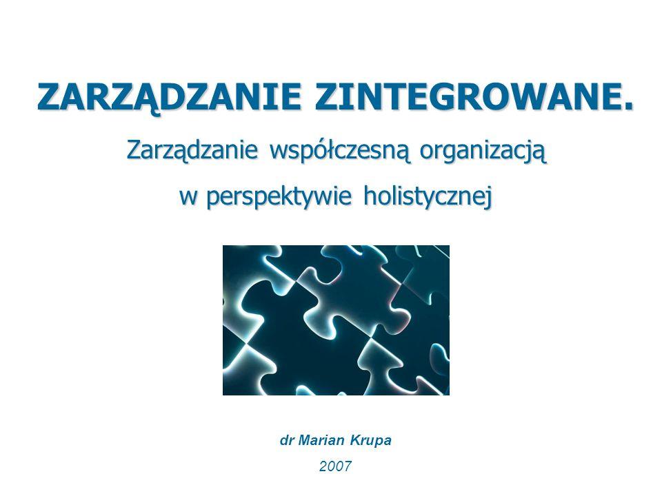 ZARZĄDZANIE ZINTEGROWANE. Zarządzanie współczesną organizacją w perspektywie holistycznej dr Marian Krupa 2007