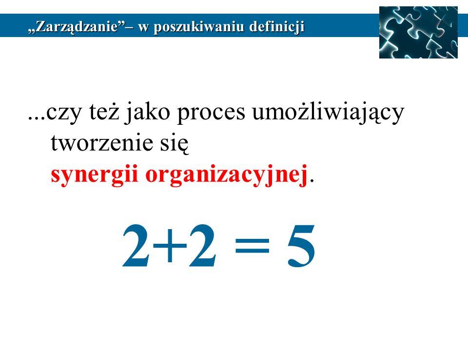 ...czy też jako proces umożliwiający tworzenie się synergii organizacyjnej. 2+2 = 5 Zarządzanie– w poszukiwaniu definicji