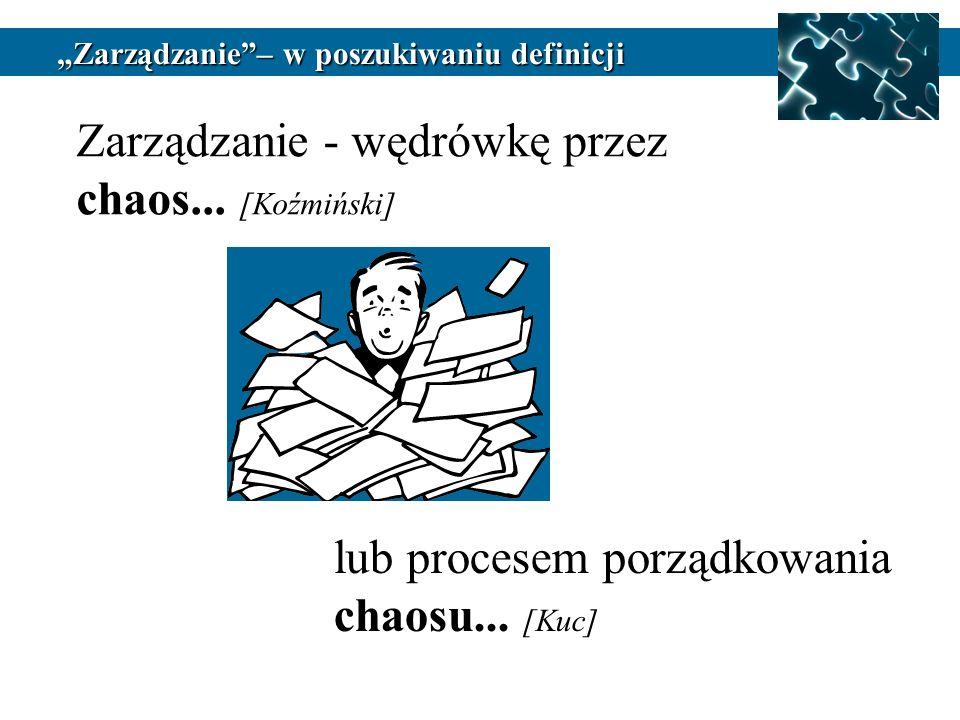Zarządzanie - wędrówkę przez chaos... [Koźmiński] lub procesem porządkowania chaosu... [Kuc] Zarządzanie– w poszukiwaniu definicji