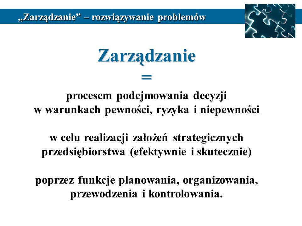 Zarządzanie= procesem podejmowania decyzji w warunkach pewności, ryzyka i niepewności w celu realizacji założeń strategicznych przedsiębiorstwa (efekt
