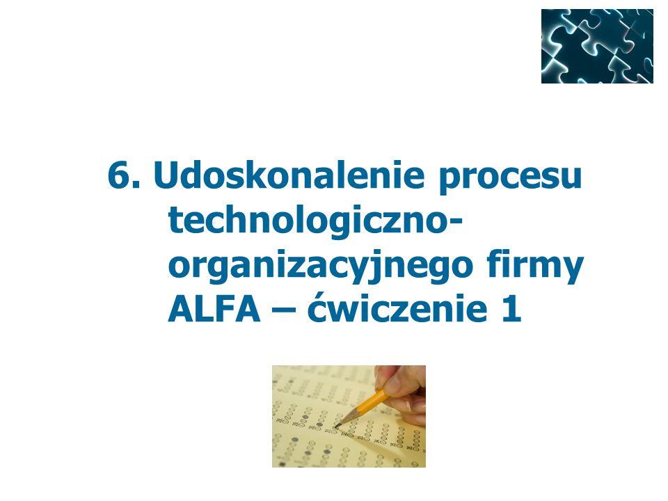 6. Udoskonalenie procesu technologiczno- organizacyjnego firmy ALFA – ćwiczenie 1