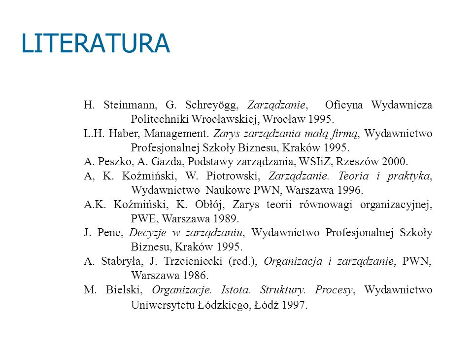 LITERATURA H. Steinmann, G. Schreyögg, Zarządzanie, Oficyna Wydawnicza Politechniki Wrocławskiej, Wrocław 1995. L.H. Haber, Management. Zarys zarządza