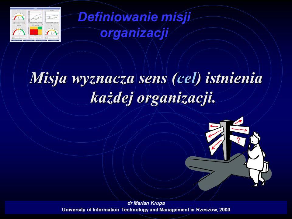 Definiowanie misji organizacji dr Marian Krupa University of Information Technology and Management in Rzeszow, 2003 Misja wyznacza sens (cel) istnieni