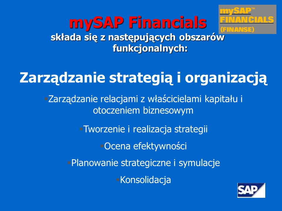 Analizy gospodarcze Analizy finansowe Analizy relacji z klientami Analizy łańcucha dostaw Analizy handlu i rynków elektronicznych Analizy zarządzania kadrami Analizy cyklu życia produktu mySAP Financials składa się z następujących obszarów funkcjonalnych: