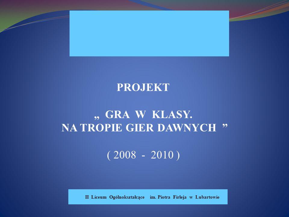 PROJEKT GRA W KLASY.NA TROPIE GIER DAWNYCH ( 2008 - 2010 ) II Liceum Ogólnokształcące im.