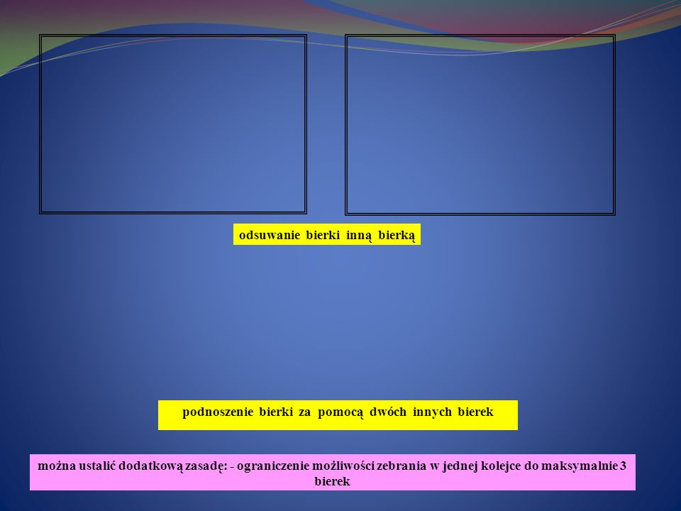 odsuwanie bierki inną bierką podnoszenie bierki za pomocą dwóch innych bierek można ustalić dodatkową zasadę: - ograniczenie możliwości zebrania w jednej kolejce do maksymalnie 3 bierek