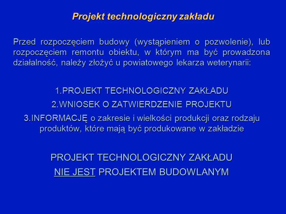 Projekt technologiczny zakładu Przed rozpoczęciem budowy (wystąpieniem o pozwolenie), lub rozpoczęciem remontu obiektu, w którym ma być prowadzona działalność, należy złożyć u powiatowego lekarza weterynarii: 1.PROJEKT TECHNOLOGICZNY ZAKŁADU 2.WNIOSEK O ZATWIERDZENIE PROJEKTU 3.INFORMACJĘ o zakresie i wielkości produkcji oraz rodzaju produktów, które mają być produkowane w zakładzie PROJEKT TECHNOLOGICZNY ZAKŁADU NIE JEST PROJEKTEM BUDOWLANYM