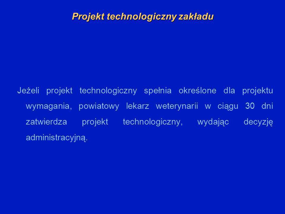 Projekt technologiczny zakładu Jeżeli projekt technologiczny spełnia określone dla projektu wymagania, powiatowy lekarz weterynarii w ciągu 30 dni zatwierdza projekt technologiczny, wydając decyzję administracyjną.