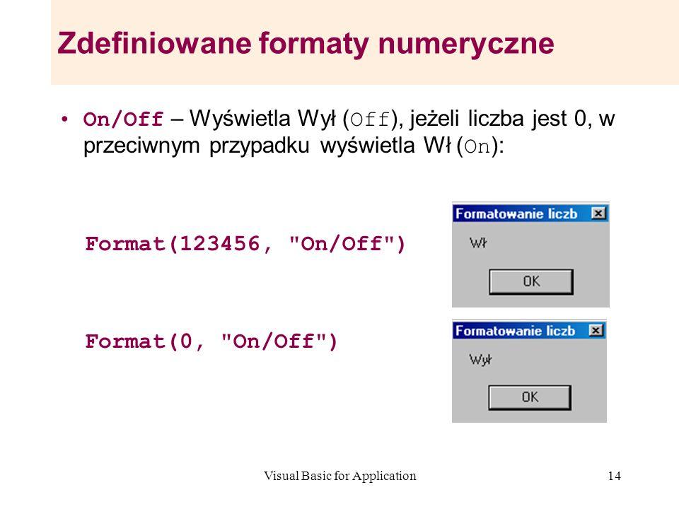 Visual Basic for Application14 Zdefiniowane formaty numeryczne On/Off – Wyświetla Wył ( Off ), jeżeli liczba jest 0, w przeciwnym przypadku wyświetla