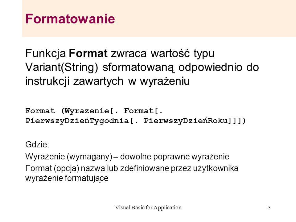 Visual Basic for Application3 Formatowanie Funkcja Format zwraca wartość typu Variant(String) sformatowaną odpowiednio do instrukcji zawartych w wyraż