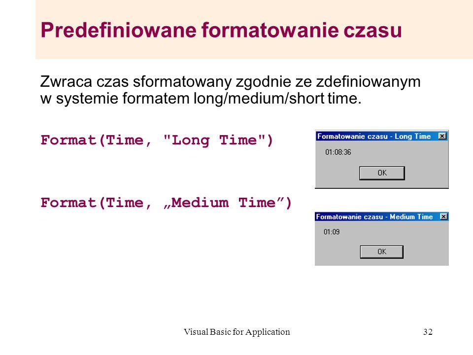 Visual Basic for Application32 Predefiniowane formatowanie czasu Zwraca czas sformatowany zgodnie ze zdefiniowanym w systemie formatem long/medium/sho