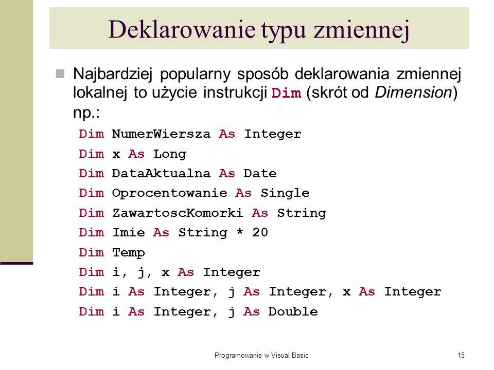 Programowanie w Visual Basic15 Najbardziej popularny sposób deklarowania zmiennej lokalnej to użycie instrukcji Dim (skrót od Dimension) np.: Dim Nume